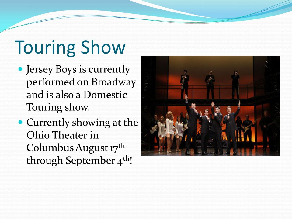 Touring Show Jersey Boys is currently performed on Broadway and is also a Domestic Touring show.