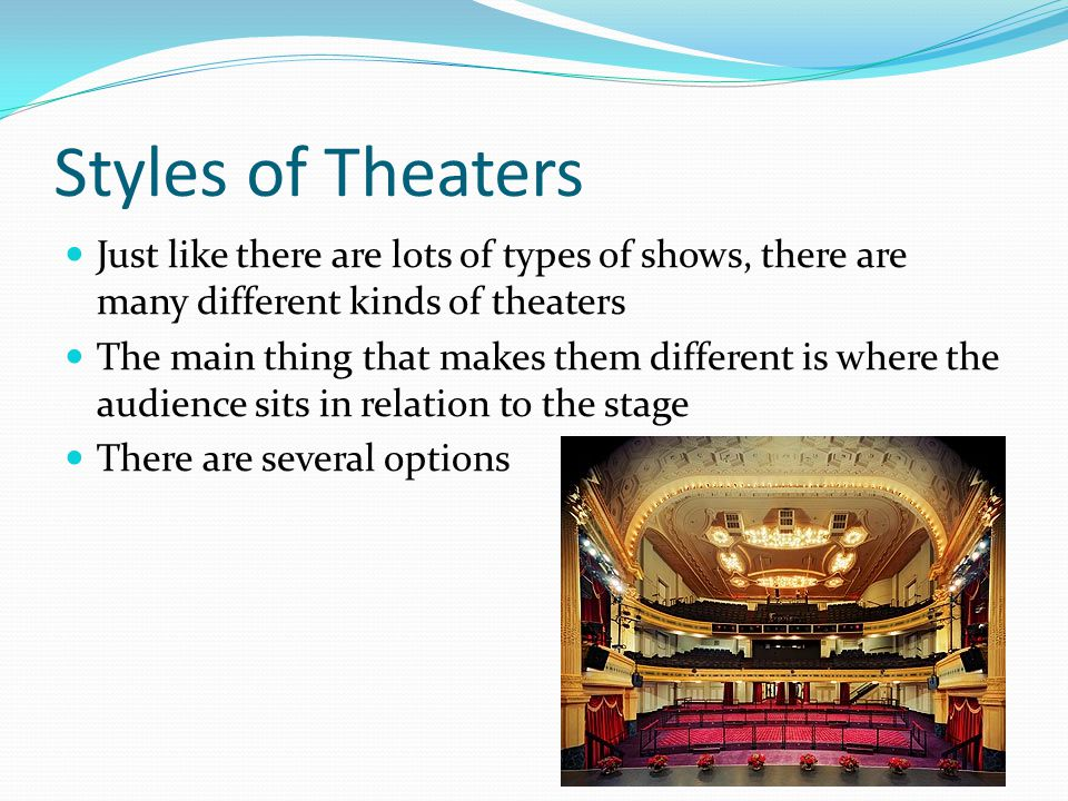 Styles of Theaters Just like there are lots of types of shows, there are many different kinds of theaters.