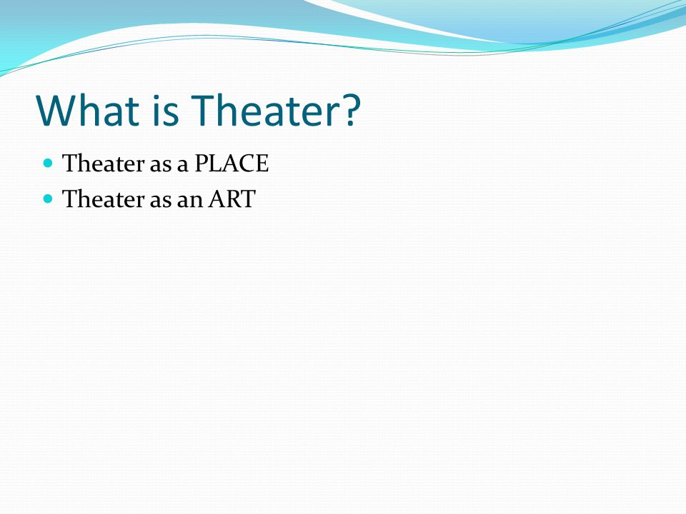 What is Theater Theater as a PLACE Theater as an ART