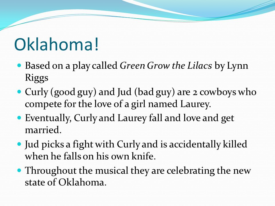 Oklahoma! Based on a play called Green Grow the Lilacs by Lynn Riggs