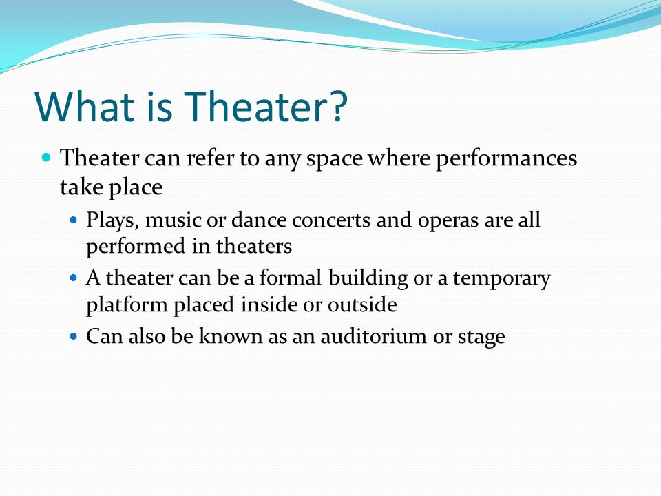 What is Theater Theater can refer to any space where performances take place.