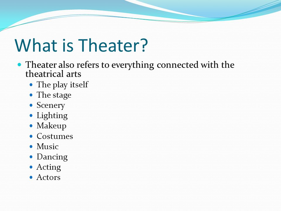 What is Theater Theater also refers to everything connected with the theatrical arts. The play itself.