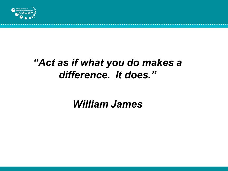 Act as if what you do makes a difference. It does. William James