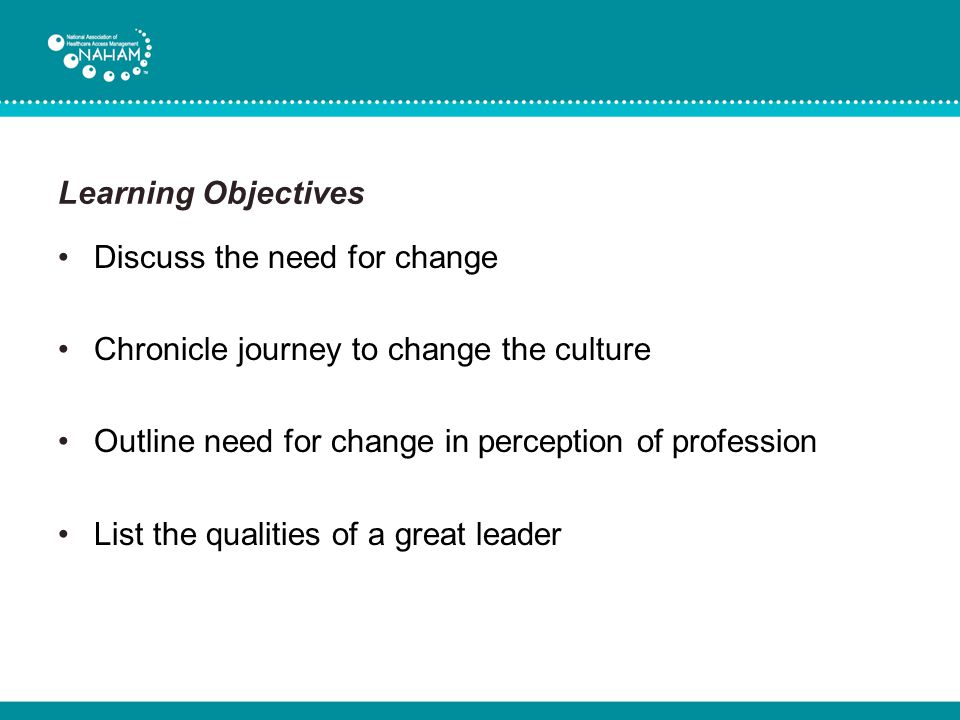 Learning Objectives Discuss the need for change. Chronicle journey to change the culture. Outline need for change in perception of profession.