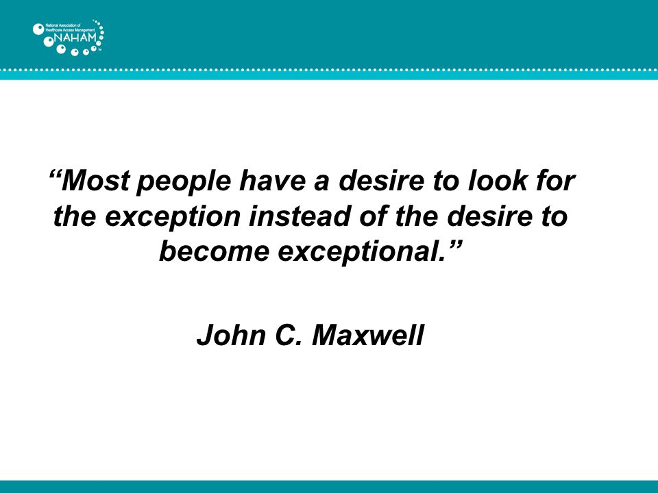 Most people have a desire to look for the exception instead of the desire to become exceptional. John C.