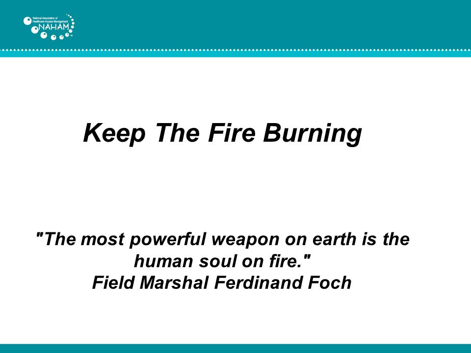 Keep The Fire Burning The most powerful weapon on earth is the human soul on fire. Field Marshal Ferdinand Foch.