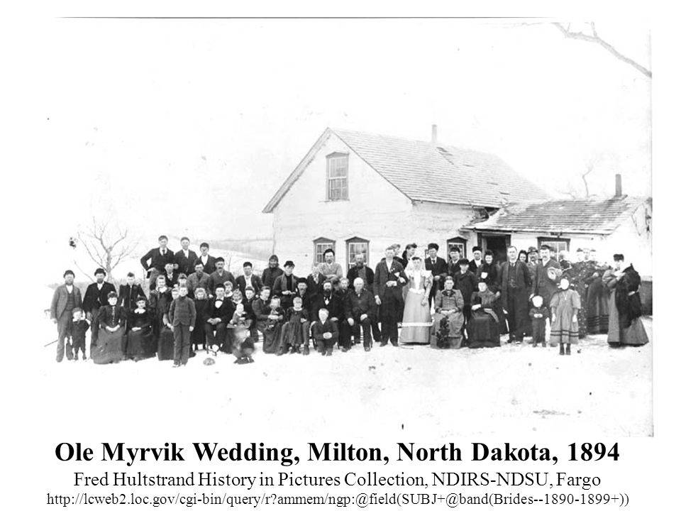 Ole Myrvik Wedding, Milton, North Dakota, 1894 Fred Hultstrand History in Pictures Collection, NDIRS-NDSU, Fargo http://lcweb2.loc.gov/cgi-bin/query/r ammem/ngp:@field(SUBJ+@band(Brides--1890-1899+))