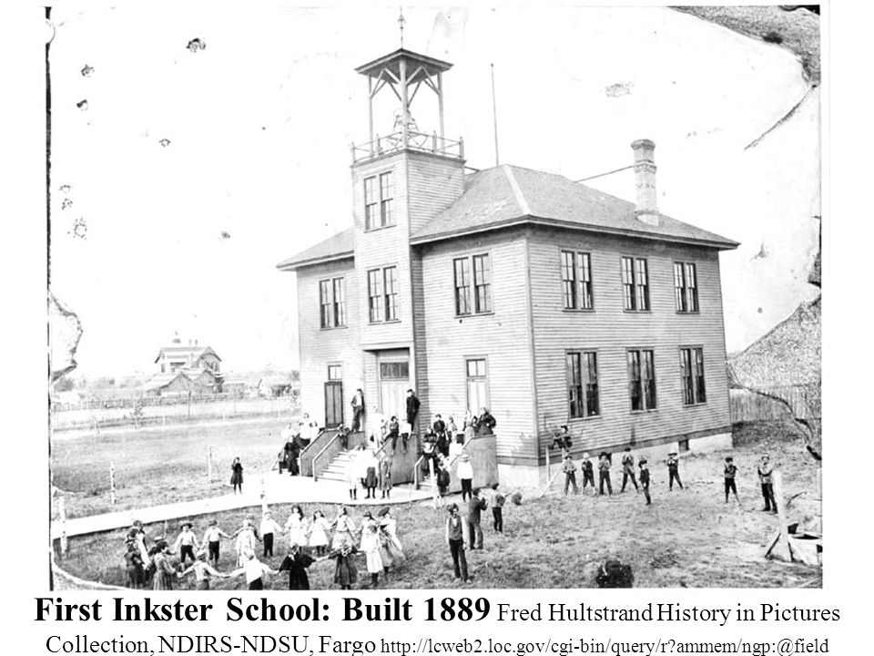 First Inkster School: Built 1889 Fred Hultstrand History in Pictures Collection, NDIRS-NDSU, Fargo http://lcweb2.loc.gov/cgi-bin/query/r ammem/ngp:@field (SUBJ+@band(School+children--North+Dakota--Inkster--1890-1899+))
