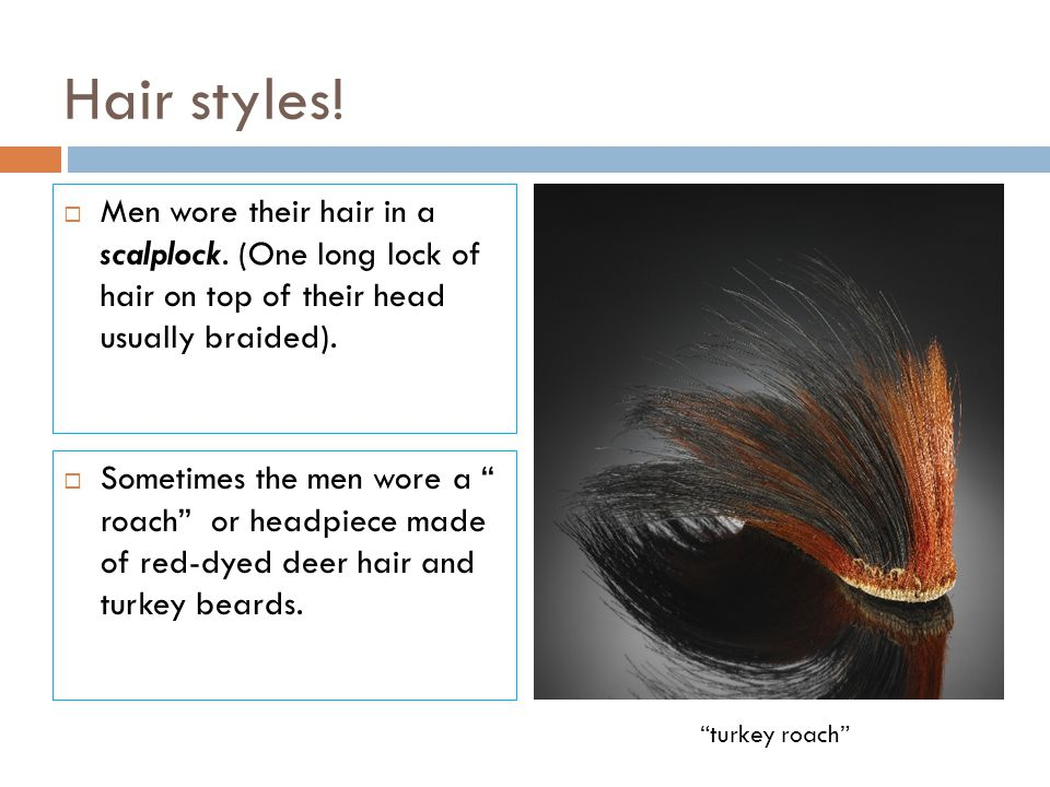 Hair styles! Men wore their hair in a scalplock. (One long lock of hair on top of their head usually braided).