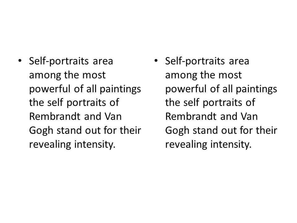 Self-portraits area among the most powerful of all paintings the self portraits of Rembrandt and Van Gogh stand out for their revealing intensity.