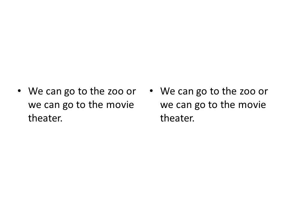 We can go to the zoo or we can go to the movie theater.