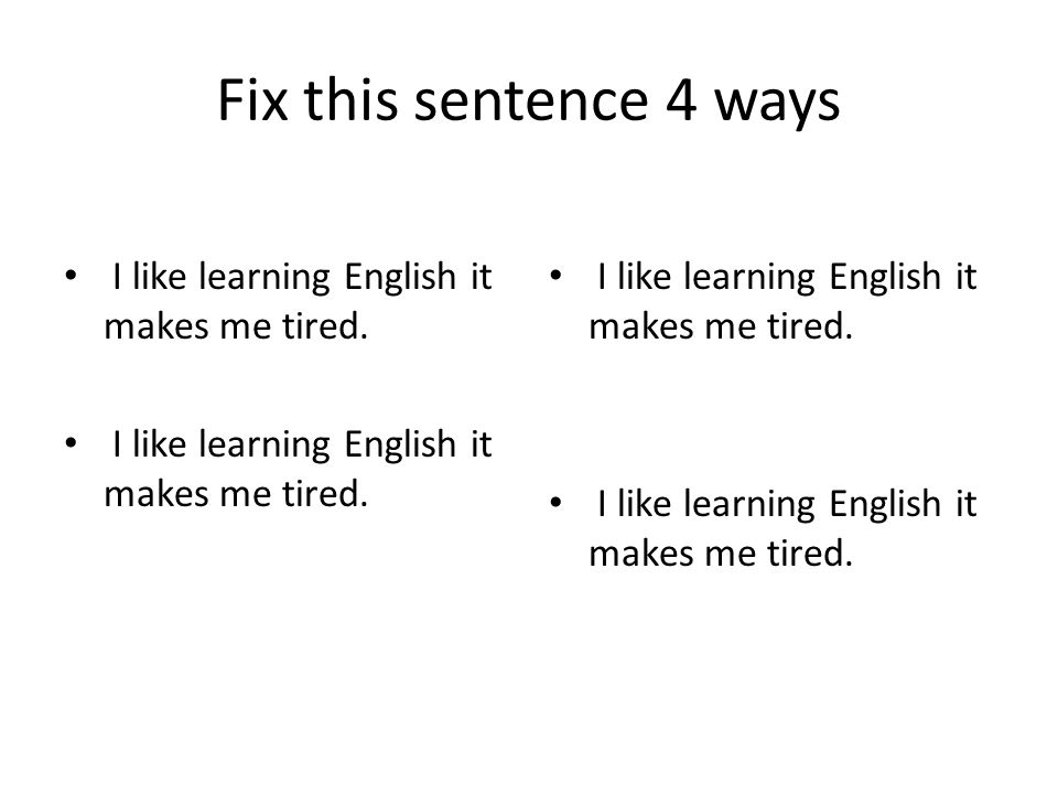 Fix this sentence 4 ways I like learning English it makes me tired.