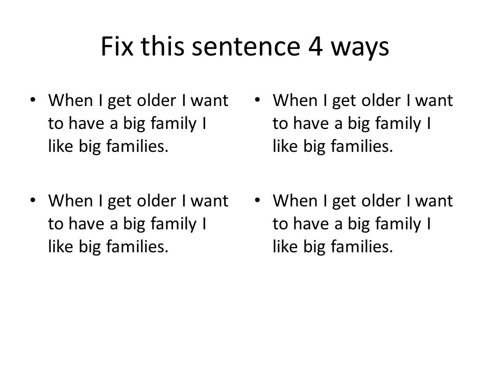 Fix this sentence 4 ways When I get older I want to have a big family I like big families.