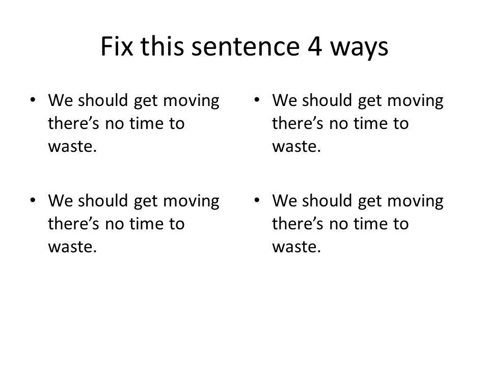 Fix this sentence 4 ways We should get moving there's no time to waste.
