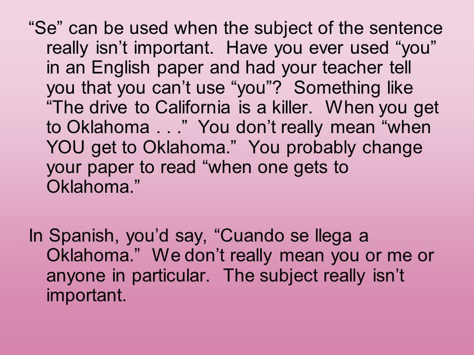 Se can be used when the subject of the sentence really isn't important. Have you ever used you in an English paper and had your teacher tell you that you can't use you Something like The drive to California is a killer. When you get to Oklahoma . . . You don't really mean when YOU get to Oklahoma. You probably change your paper to read when one gets to Oklahoma.