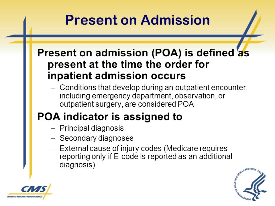 Present on Admission Present on admission (POA) is defined as present at the time the order for inpatient admission occurs.