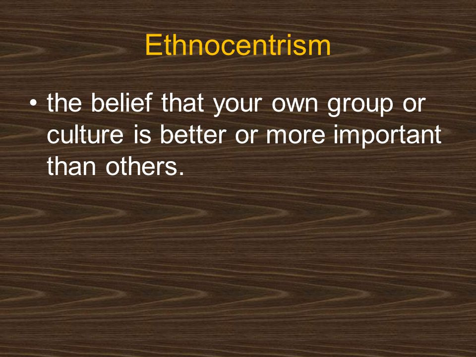 Ethnocentrism the belief that your own group or culture is better or more important than others.