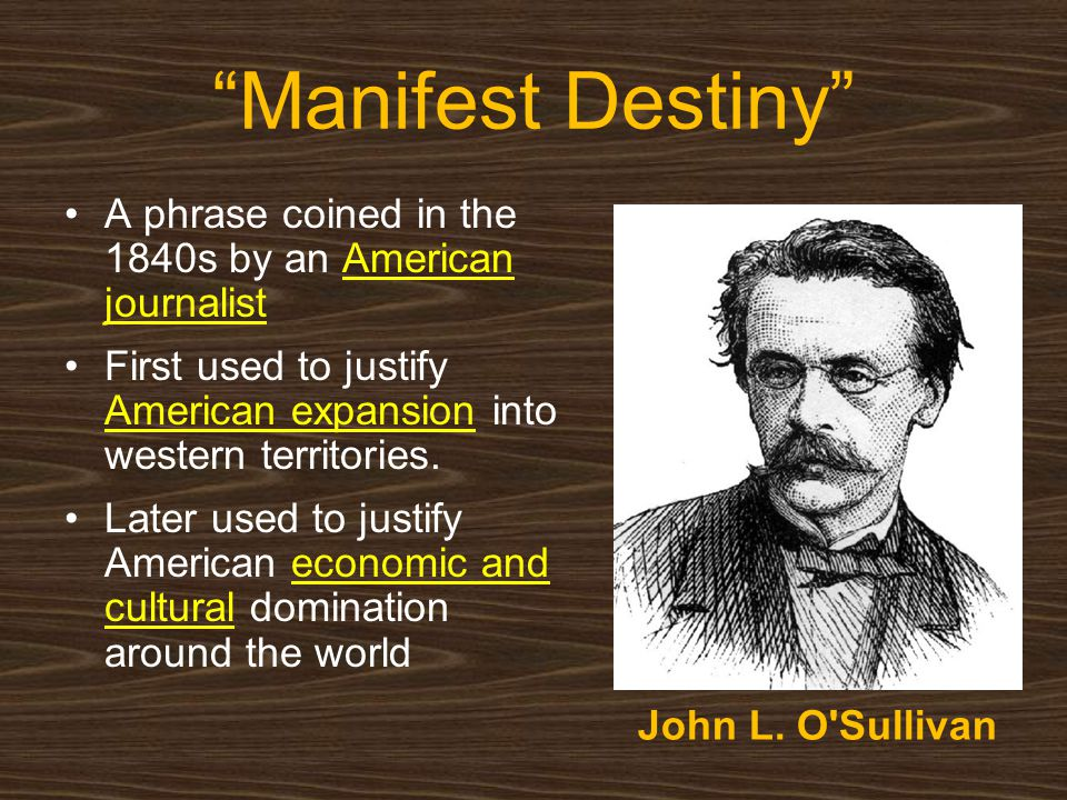 Manifest Destiny A phrase coined in the 1840s by an American journalist. First used to justify American expansion into western territories.