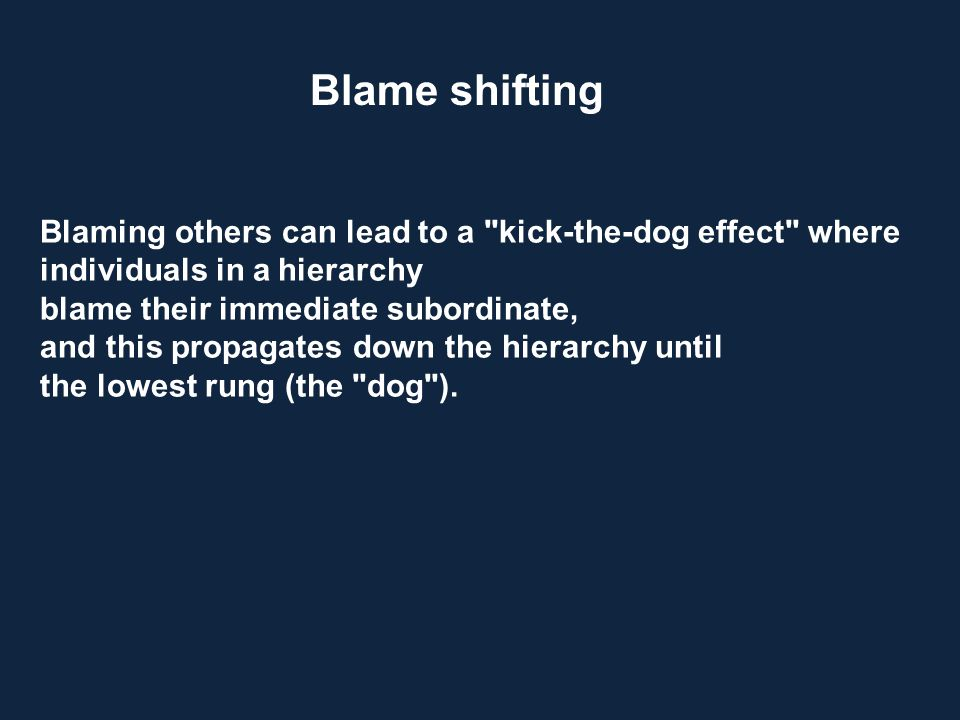 Blame shifting Blaming others can lead to a kick-the-dog effect where. individuals in a hierarchy.