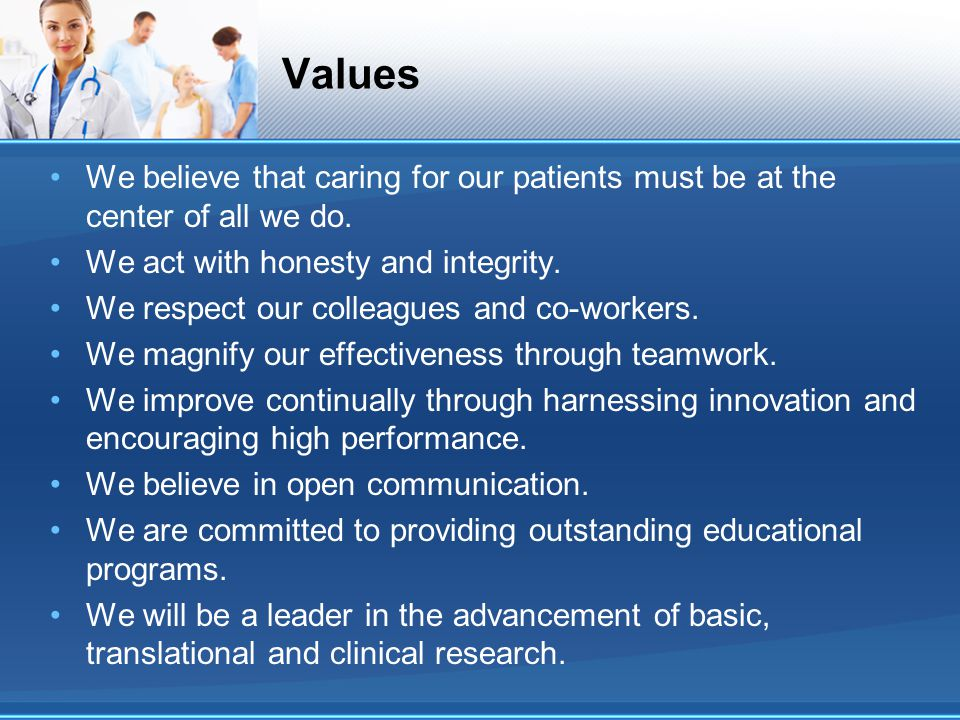 Values We believe that caring for our patients must be at the center of all we do. We act with honesty and integrity.
