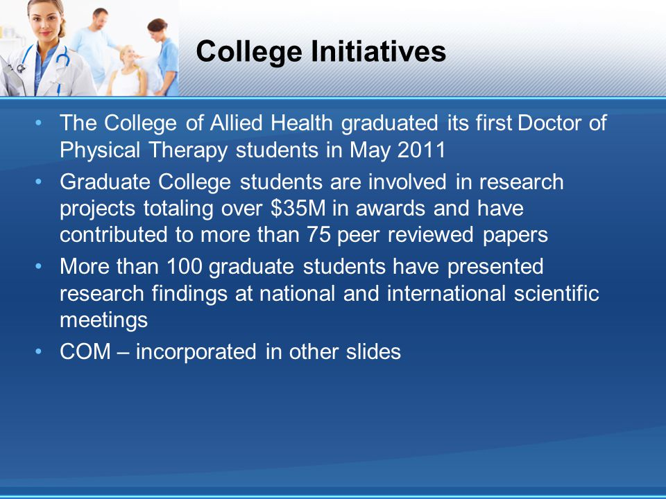 College Initiatives The College of Allied Health graduated its first Doctor of Physical Therapy students in May 2011.