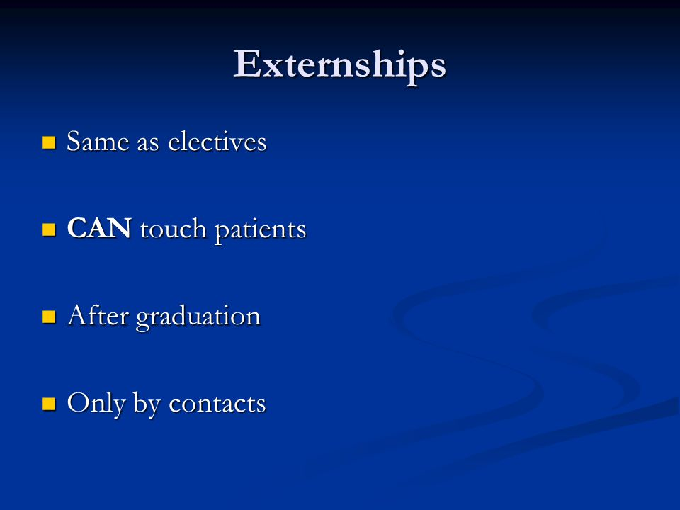Externships Same as electives CAN touch patients After graduation