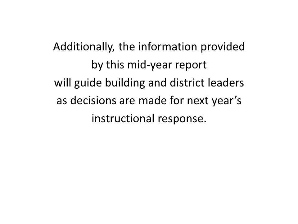 Additionally, the information provided by this mid-year report will guide building and district leaders as decisions are made for next year's instructional response.