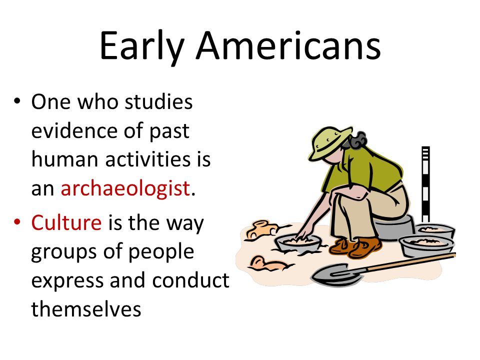 Early Americans One who studies evidence of past human activities is an archaeologist.