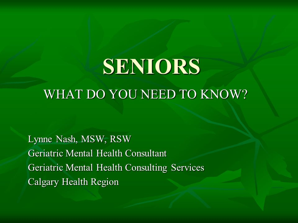 SENIORS WHAT DO YOU NEED TO KNOW Lynne Nash, MSW, RSW