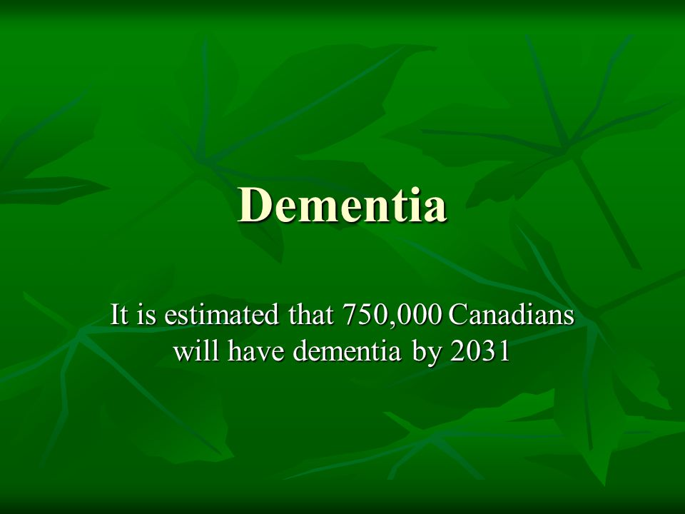 It is estimated that 750,000 Canadians will have dementia by 2031