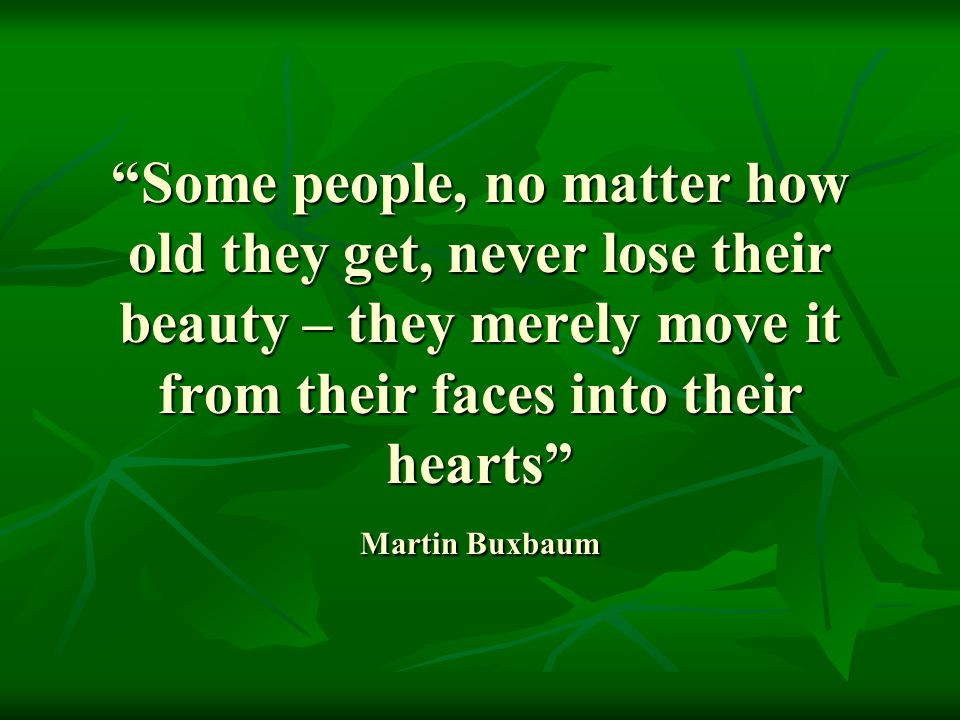 Some people, no matter how old they get, never lose their beauty – they merely move it from their faces into their hearts Martin Buxbaum