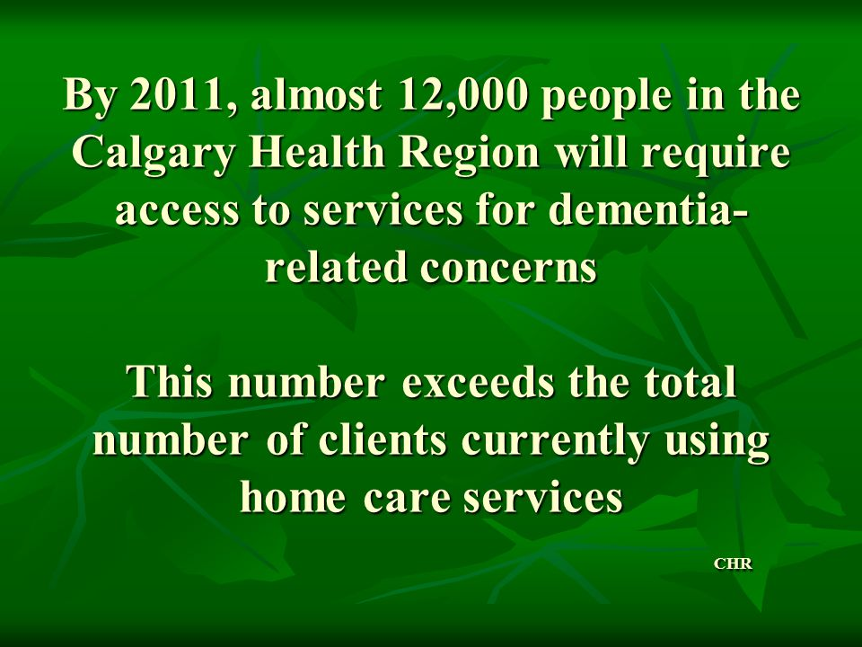 By 2011, almost 12,000 people in the Calgary Health Region will require access to services for dementia-related concerns This number exceeds the total number of clients currently using home care services CHR