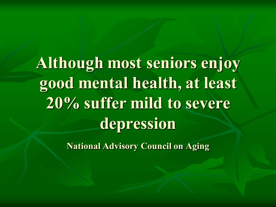 Although most seniors enjoy good mental health, at least 20% suffer mild to severe depression National Advisory Council on Aging