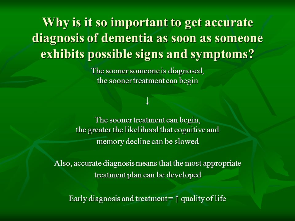 Why is it so important to get accurate diagnosis of dementia as soon as someone exhibits possible signs and symptoms