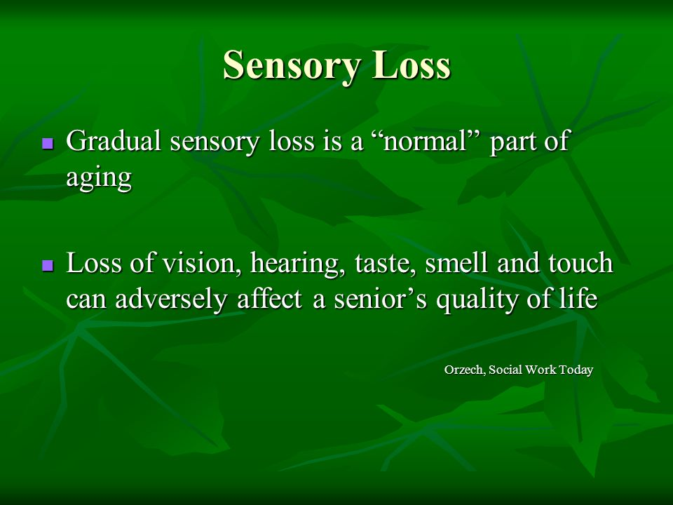 Sensory Loss Gradual sensory loss is a normal part of aging