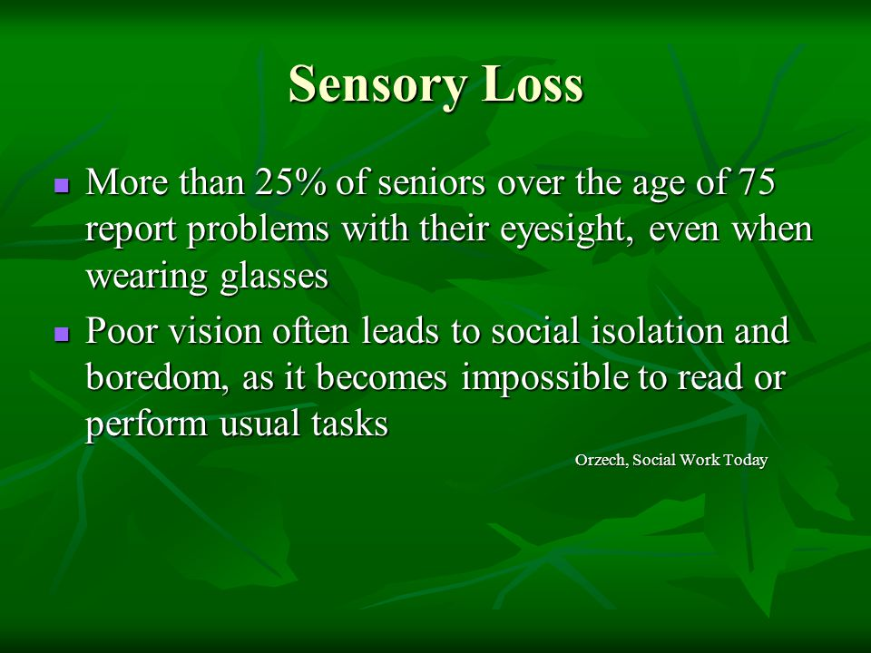 Sensory Loss More than 25% of seniors over the age of 75 report problems with their eyesight, even when wearing glasses.