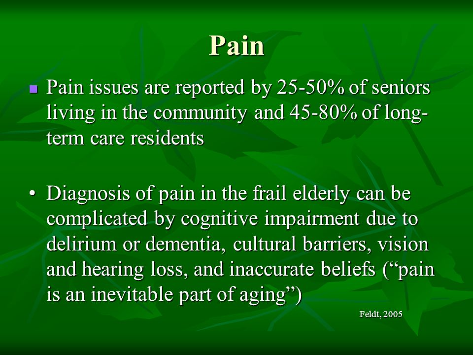 Pain Pain issues are reported by 25-50% of seniors living in the community and 45-80% of long-term care residents.