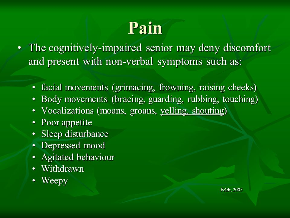 Pain The cognitively-impaired senior may deny discomfort and present with non-verbal symptoms such as:
