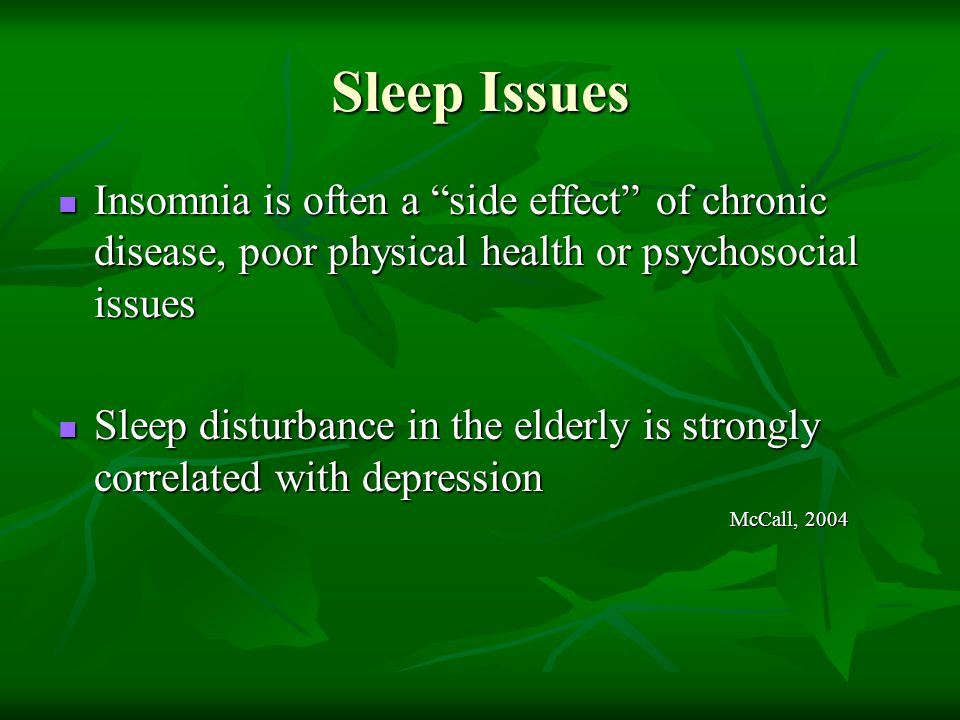 Sleep Issues Insomnia is often a side effect of chronic disease, poor physical health or psychosocial issues.