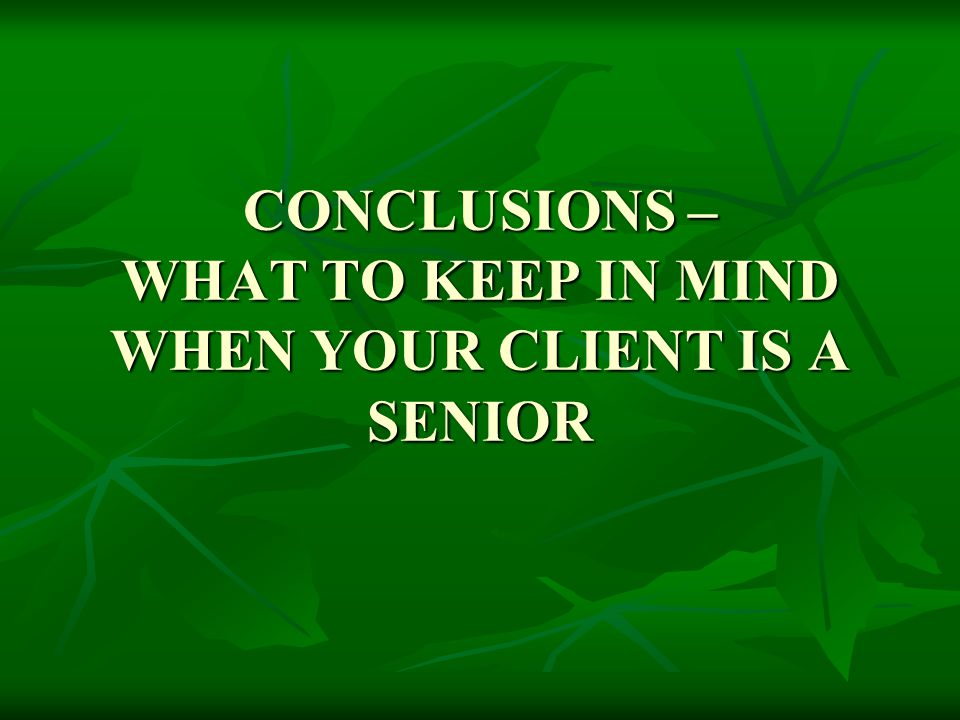 CONCLUSIONS – WHAT TO KEEP IN MIND WHEN YOUR CLIENT IS A SENIOR