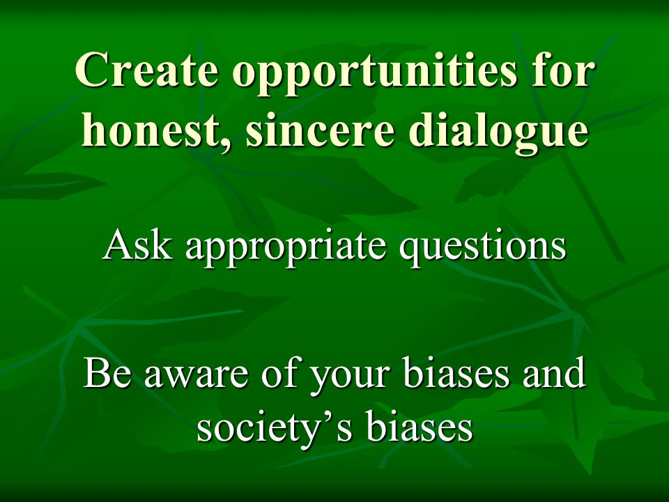 Create opportunities for honest, sincere dialogue
