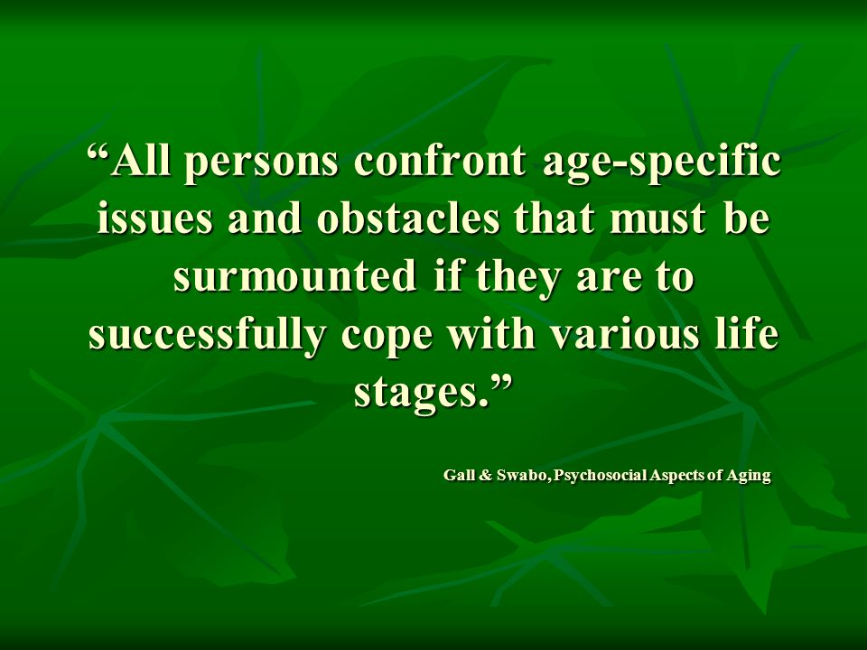 All persons confront age-specific issues and obstacles that must be surmounted if they are to successfully cope with various life stages. Gall & Swabo, Psychosocial Aspects of Aging