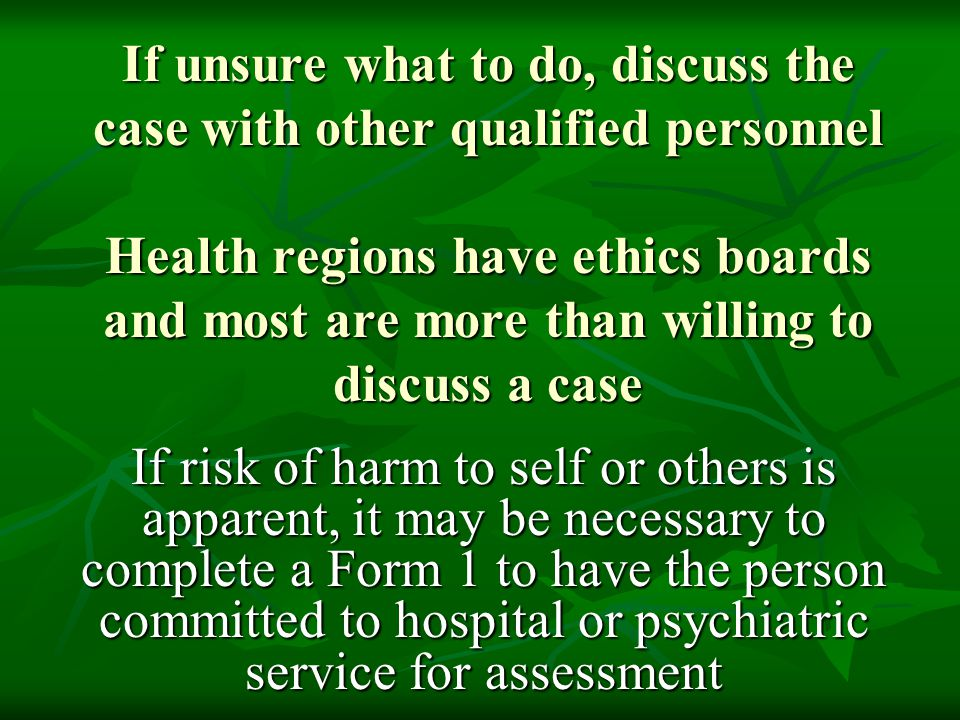 If unsure what to do, discuss the case with other qualified personnel Health regions have ethics boards and most are more than willing to discuss a case