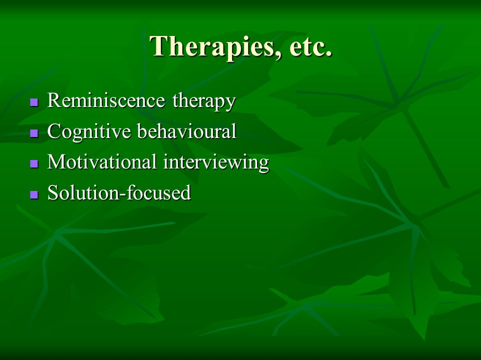 Therapies, etc. Reminiscence therapy Cognitive behavioural
