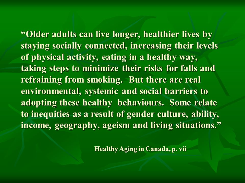 Older adults can live longer, healthier lives by staying socially connected, increasing their levels of physical activity, eating in a healthy way, taking steps to minimize their risks for falls and refraining from smoking.