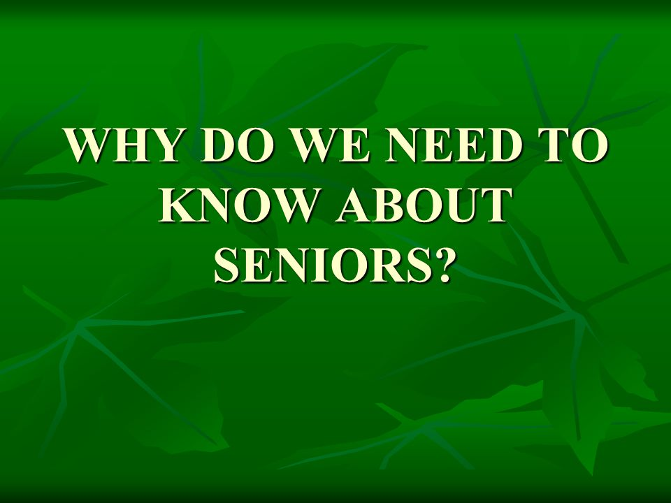 WHY DO WE NEED TO KNOW ABOUT SENIORS