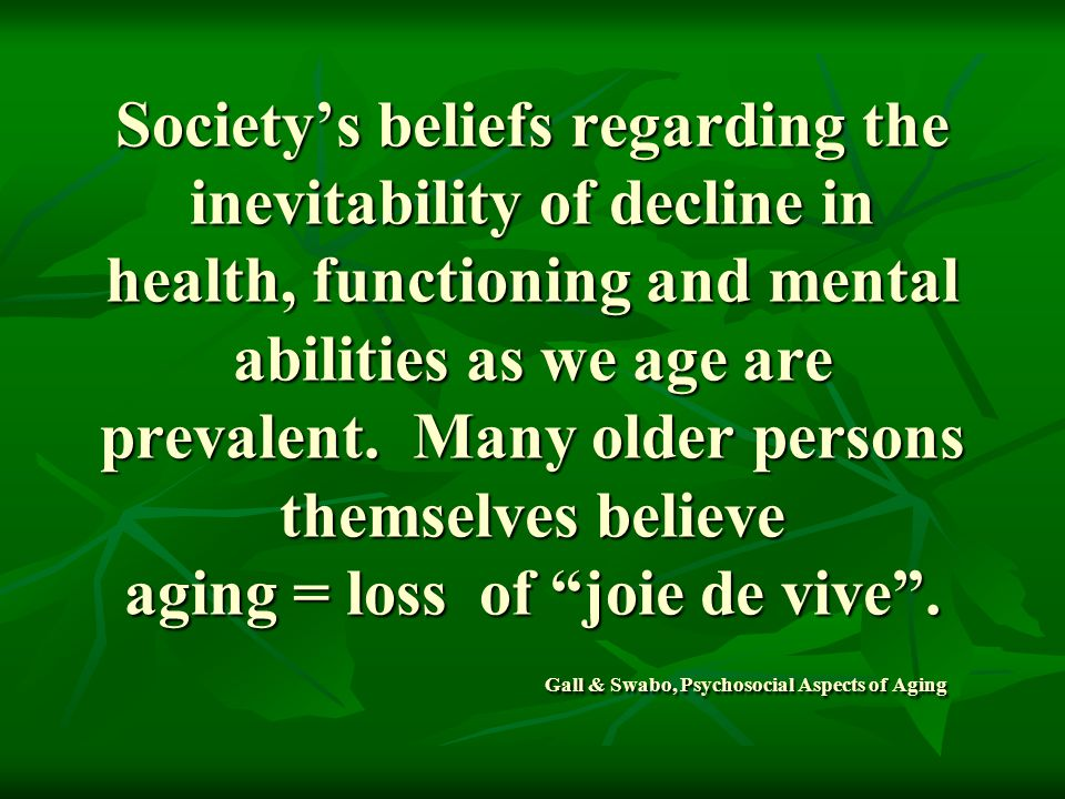 Society's beliefs regarding the inevitability of decline in health, functioning and mental abilities as we age are prevalent.