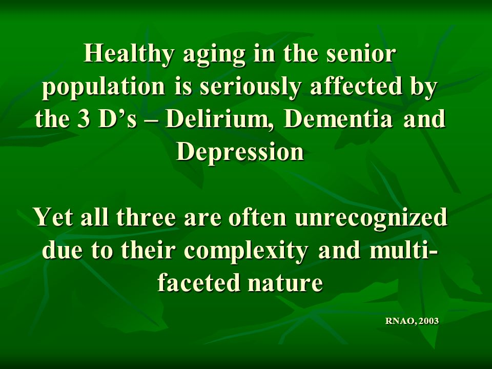 Healthy aging in the senior population is seriously affected by the 3 D's – Delirium, Dementia and Depression Yet all three are often unrecognized due to their complexity and multi-faceted nature RNAO, 2003