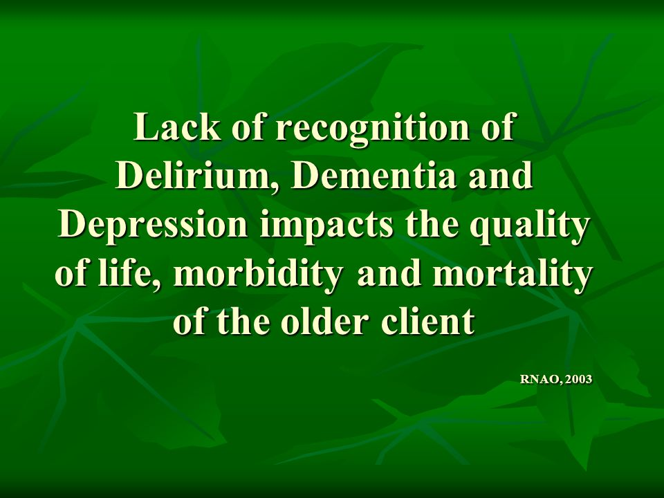 Lack of recognition of Delirium, Dementia and Depression impacts the quality of life, morbidity and mortality of the older client RNAO, 2003
