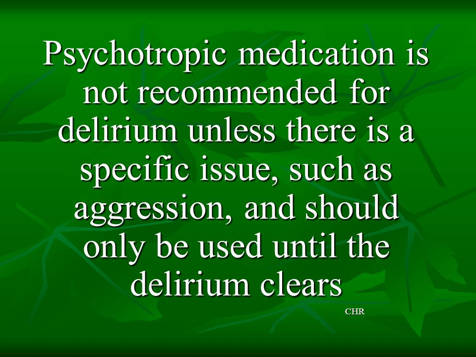 Psychotropic medication is not recommended for delirium unless there is a specific issue, such as aggression, and should only be used until the delirium clears